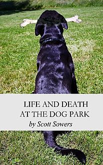 Life and Death at the Dog Park, Scott Douglas Sowers