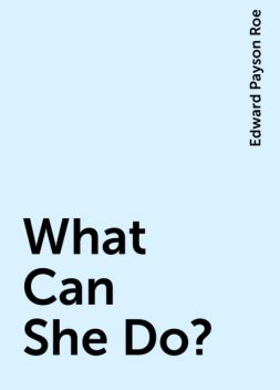 What Can She Do?, Edward Payson Roe