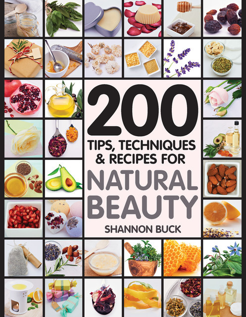 200 Tips, Techniques, and Recipes for Natural Beauty, Shannon Buck