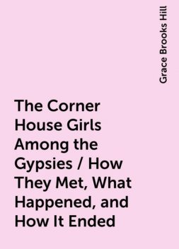 The Corner House Girls Among the Gypsies / How They Met, What Happened, and How It Ended, Grace Brooks Hill