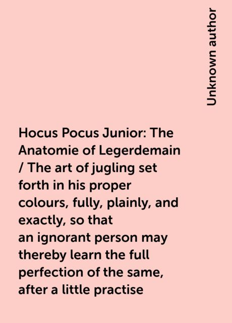 Hocus Pocus Junior: The Anatomie of Legerdemain / The art of jugling set forth in his proper colours, fully, plainly, and exactly, so that an ignorant person may thereby learn the full perfection of the same, after a little practise,