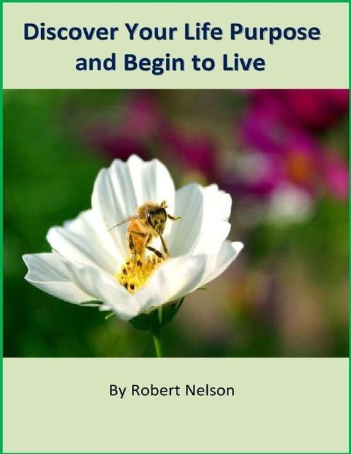 Discover Your Life Purpose and Begin to Live, Robert H. Nelson