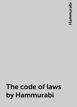 The code of laws by Hammurabi, Hammurabi