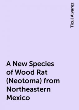 A New Species of Wood Rat (Neotoma) from Northeastern Mexico, Ticul Alvarez