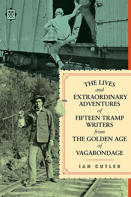 The Lives and Extraordinary Adventures of Fifteen Tramp Writers from the Golden Age of Vagabondage, Ian Cutler