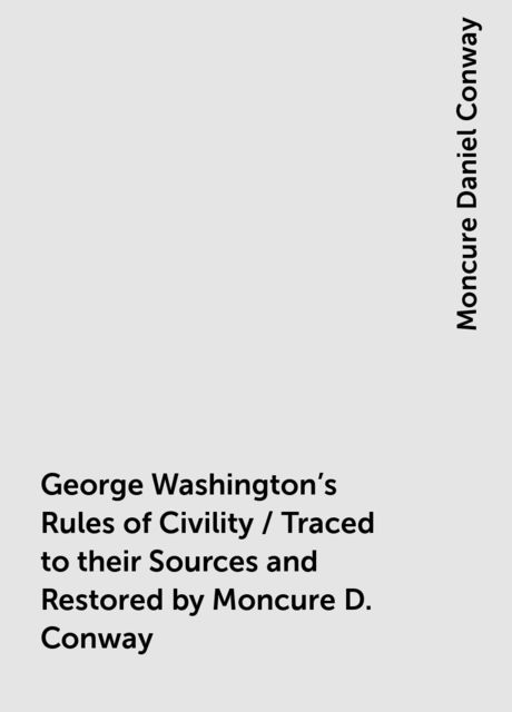 George Washington's Rules of Civility / Traced to their Sources and Restored by Moncure D. Conway, Moncure Daniel Conway