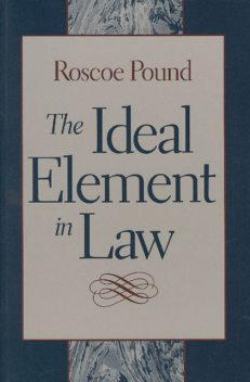 The Ideal Element In Law, Roscoe Pound