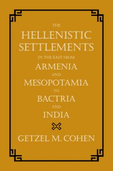 The Hellenistic Settlements in the East from Armenia and Mesopotamia to Bactria and India, Getzel M. Cohen