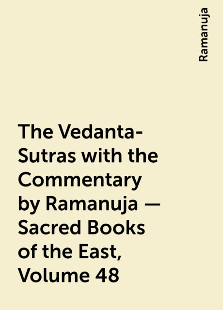 The Vedanta-Sutras with the Commentary by Ramanuja — Sacred Books of the East, Volume 48, Ramanuja