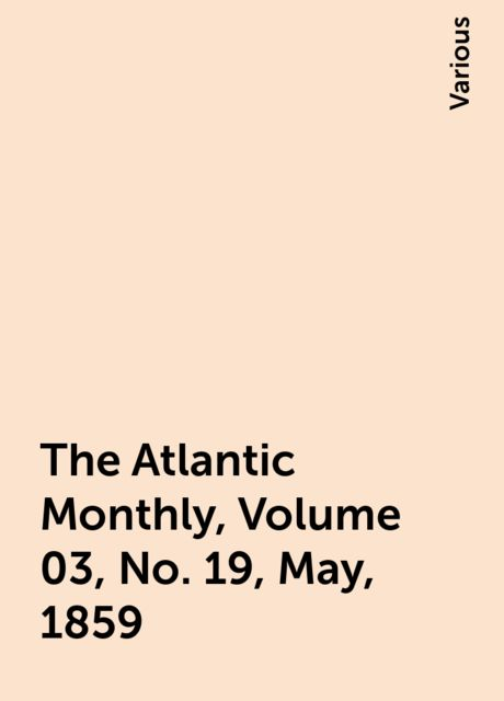 The Atlantic Monthly, Volume 03, No. 19, May, 1859, Various