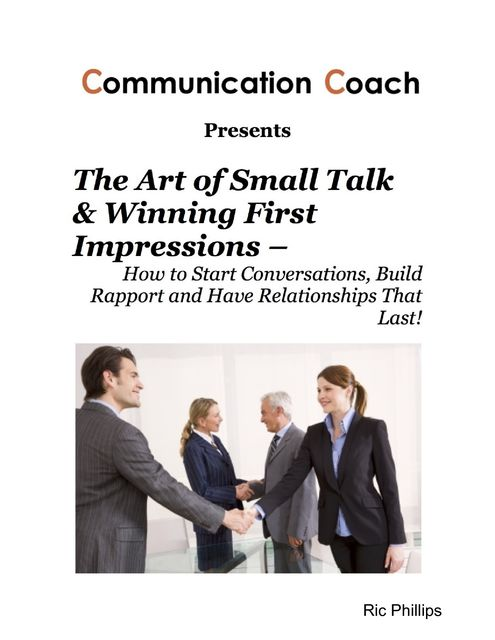 The Art of Small Talk & Winning First Impressions – How to Start Conversations, Build Rapport and Have Relationships That Last, Ric Phillips