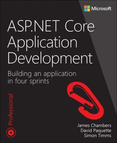ASP.NET Core Application Development: Building an application in four sprints (Developer Reference), James, David, Simon, Chambers, Paquette, Timms