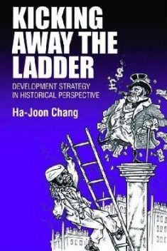 Kicking Away the Ladder. Development Strategy in Historical Perspective, Ha-Joon Chang