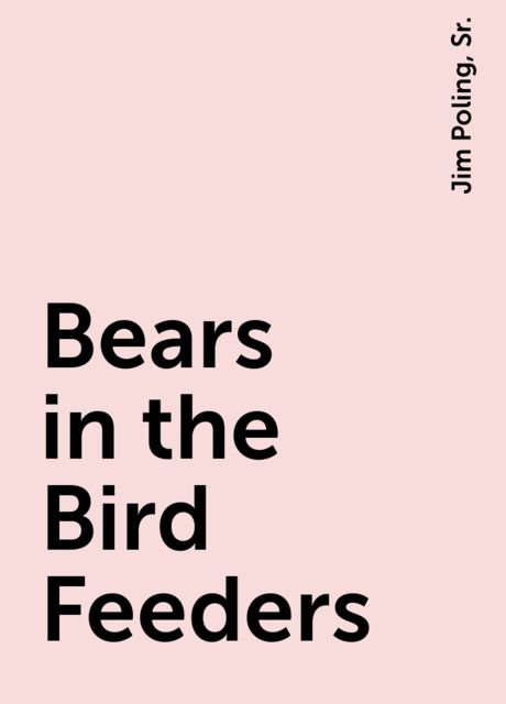 Bears in the Bird Feeders, Jim Poling, Sr.