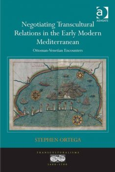 Negotiating Transcultural Relations in the Early Modern Mediterranean, Stephen Ortega