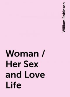 Woman / Her Sex and Love Life, William Robinson