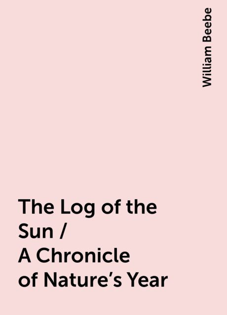 The Log of the Sun / A Chronicle of Nature's Year, William Beebe