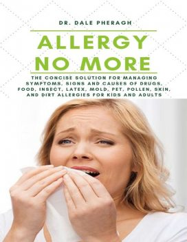 Allergy No More: The Concise Solution for Managing Symptoms, Signs and Causes of Drugs, Food, Insect, Latex, Mold, Pet, Pollen, Skin, and Dirt Allergies for Kids and Adults, Dale Pheragh
