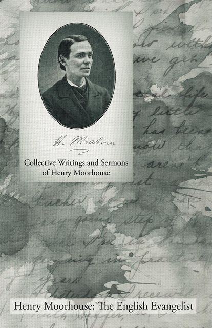 Collective Writings and Sermons of Henry Moorhouse, Henry Moorhouse