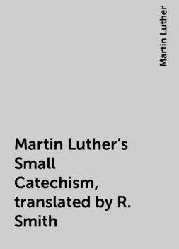 Martin Luther's Small Catechism, translated by R. Smith, Martin Luther