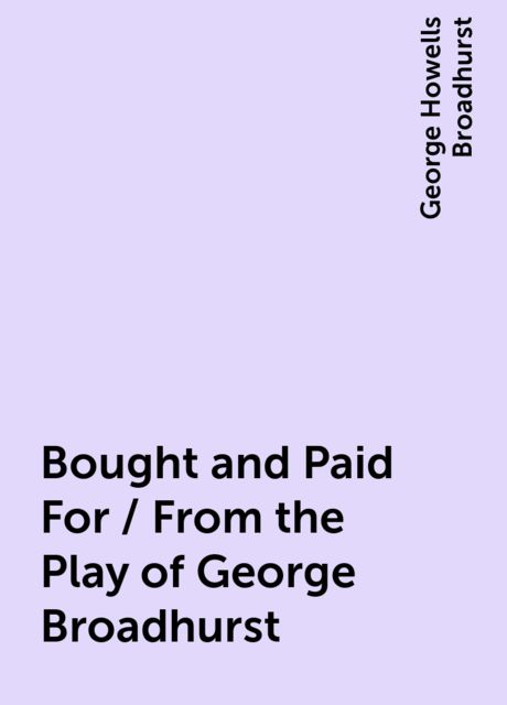Bought and Paid For / From the Play of George Broadhurst, George Howells Broadhurst