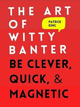 The Art of Witty Banter: Be Clever, Quick, & Magnetic, Patrick King