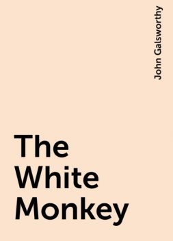 The White Monkey, John Galsworthy