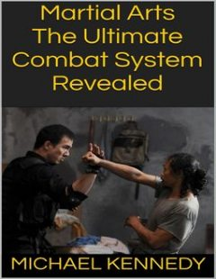 Martial Arts: The Ultimate Combat System Revealed, Michael Kennedy