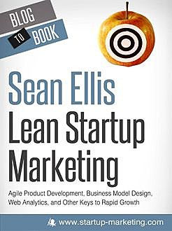 Lean Startup Marketing: Agile Product Development, Business Model Design, Web Analytics, and Other Keys to Rapid Growth, Sean Ellis