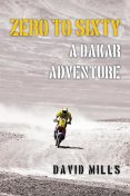 Zero to Sixty: A Dakar Adventure, David Mills