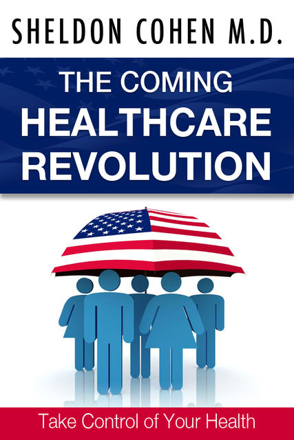 The Coming Healthcare Revolution: Take Control of Your Health, Sheldon Cohen
