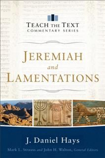 Jeremiah and Lamentations (Teach the Text Commentary Series), J. Daniel Hays