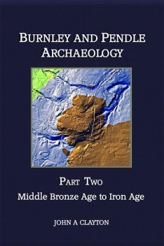 Burnley and Pendle Archaeology: Part Two, John A Clayton