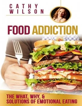 Food Addiction: The What, Why, & Solutions of Emotional Eating, Cathy Wilson