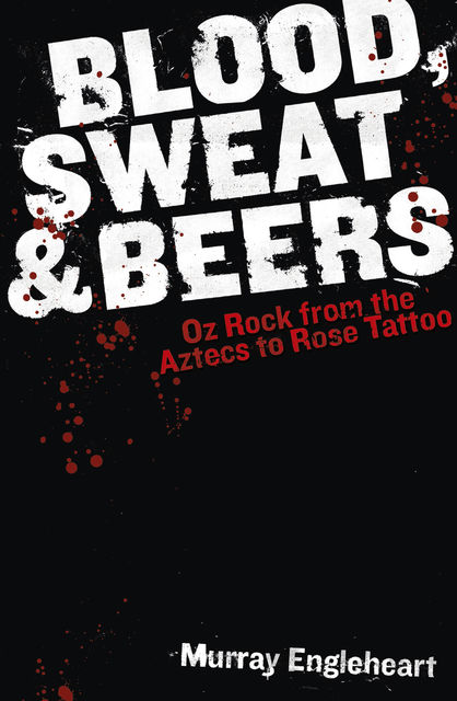 Blood, Sweat and Beers: Oz Rock from the Aztecs to Rose Tattoo, Murray Engleheart