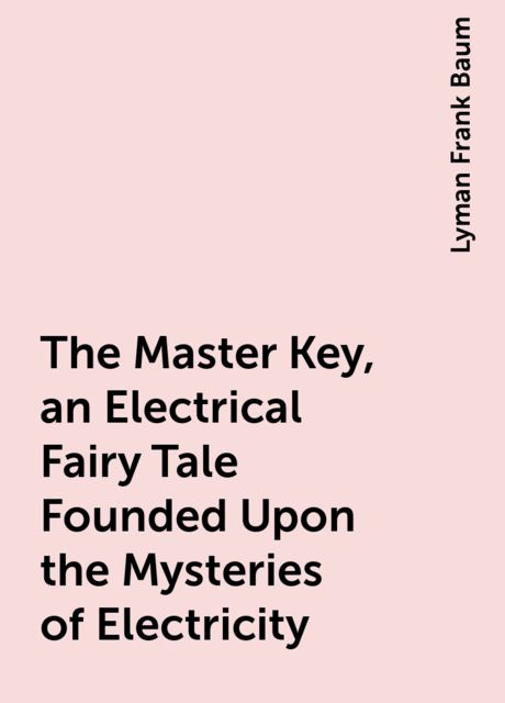The Master Key, an Electrical Fairy Tale Founded Upon the Mysteries of Electricity, Lyman Frank Baum