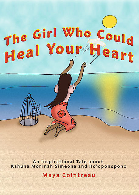 The Girl Who Could Heal Your Heart – An Inspirational Tale About Kahuna Morrnah Simeona and Ho'oponopono, Maya Cointreau