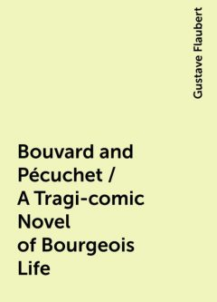 Bouvard and Pécuchet / A Tragi-comic Novel of Bourgeois Life, Gustave Flaubert