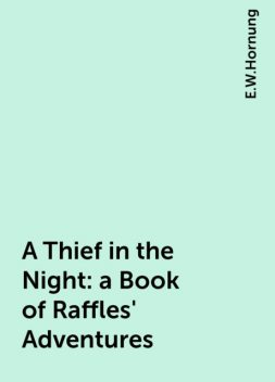 A Thief in the Night: a Book of Raffles' Adventures, E.W.Hornung