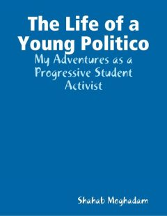 The Life of a Young Politico: My Adventures as a Progressive Student Activist, Shahab Moghadam