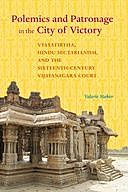 Polemics and Patronage in the City of Victory: Vyasatirtha, Hindu Sectarianism, and the Sixteenth-Century Vijayanagara Court, Valerie Stoker