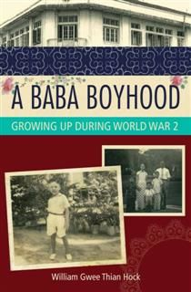 A Baba Boyhood. Growing Up During World War 2, William Gwee