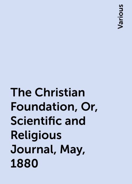 The Christian Foundation, Or, Scientific and Religious Journal, May, 1880, Various