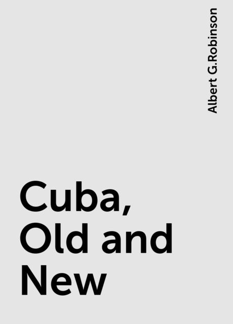 Cuba, Old and New, Albert G.Robinson