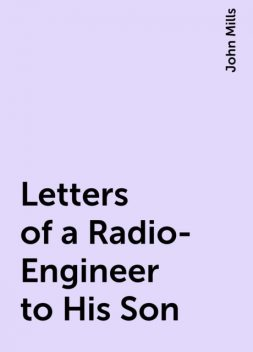 Letters of a Radio-Engineer to His Son, John Mills
