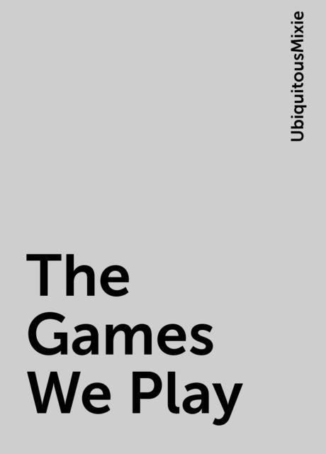 The Games We Play, UbiquitousMixie