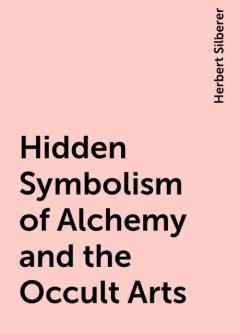 Hidden Symbolism of Alchemy and the Occult Arts, Herbert Silberer