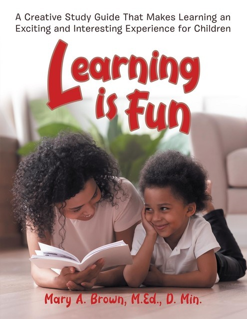 Learning Is Fun: A Creative Study Guide To Make Learning an Exciting and Interesting Experience for Children, Joseph Rudyard Kipling, MEd, Mary A. Brown