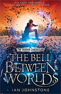 The Bell Between Worlds (The Mirror Chronicles, Book 1), Ian Johnstone