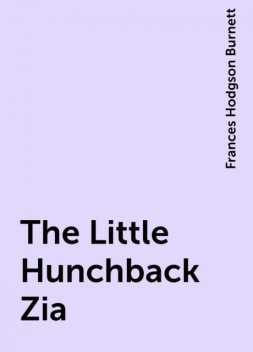 The Little Hunchback Zia, Frances Hodgson Burnett